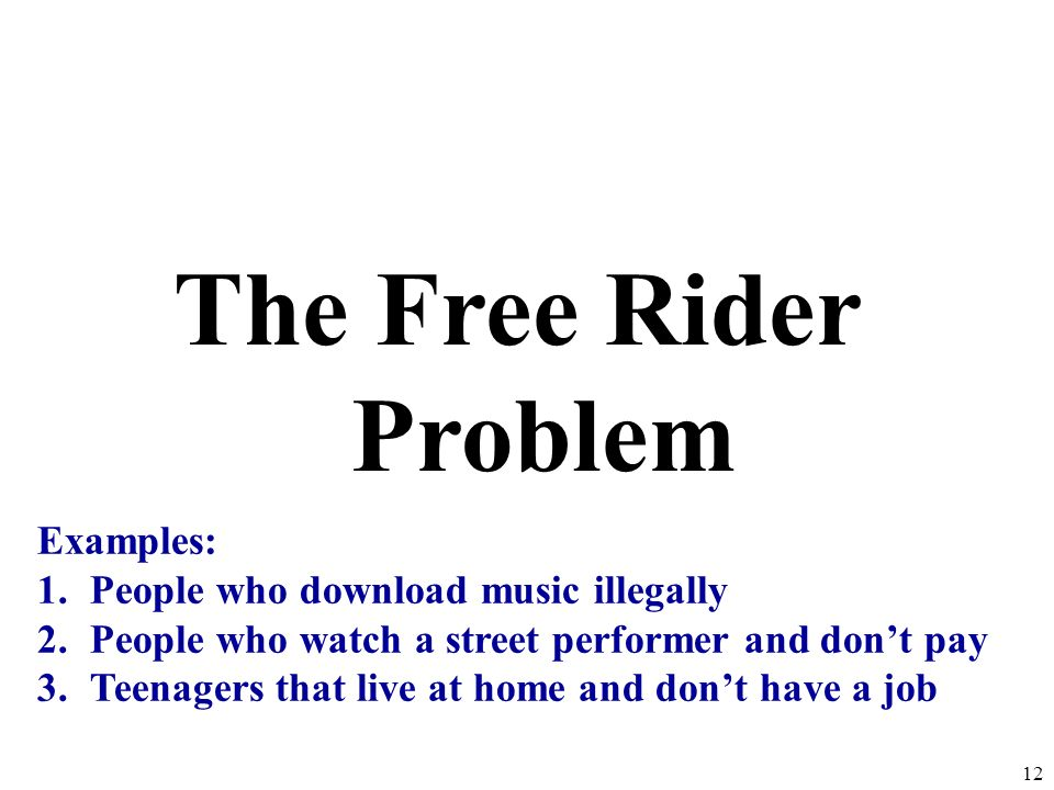 The Free Rider Problem Examples: People who download music illegally