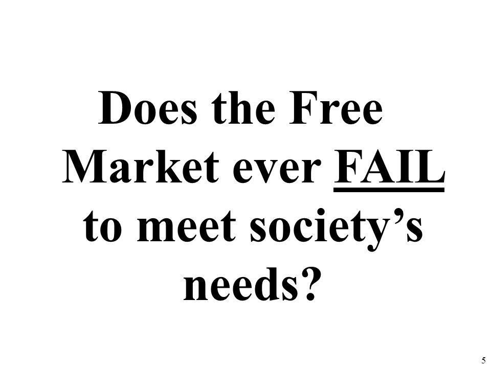 Does the Free Market ever FAIL to meet society's needs
