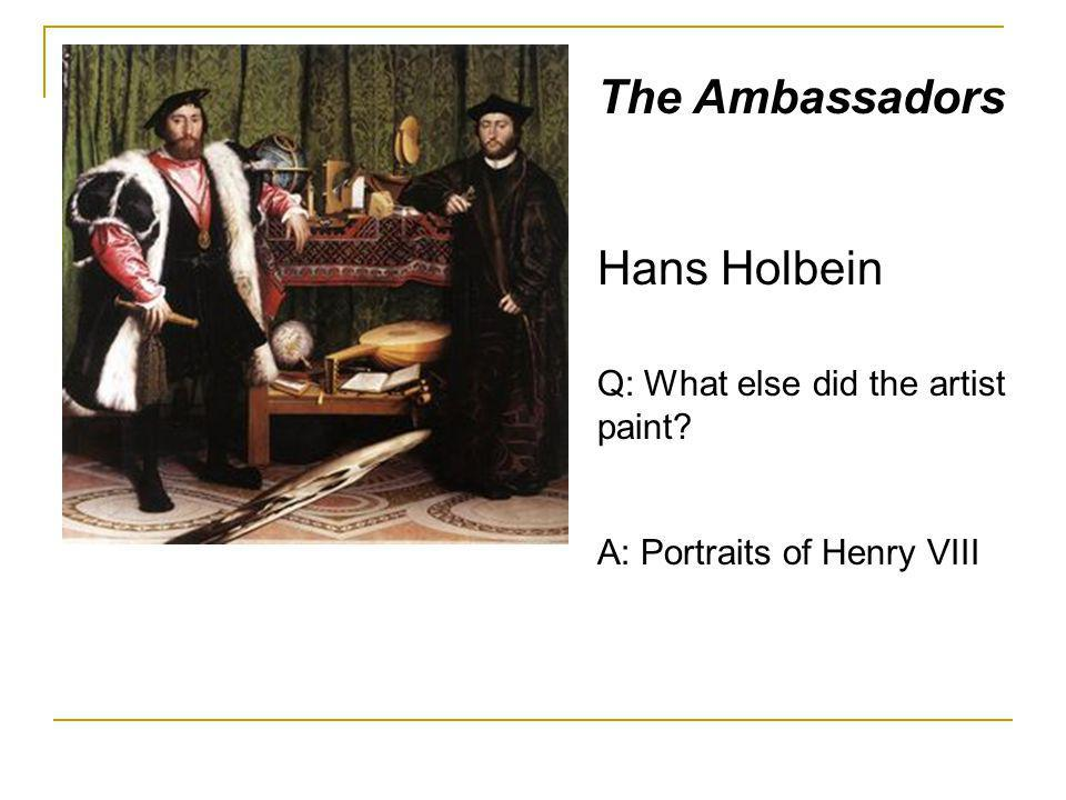 The Ambassadors Hans Holbein Q: What else did the artist paint