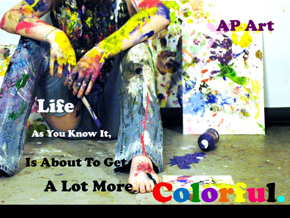 AP Art Life As You Know It, Is About To Get A Lot More Colorful.