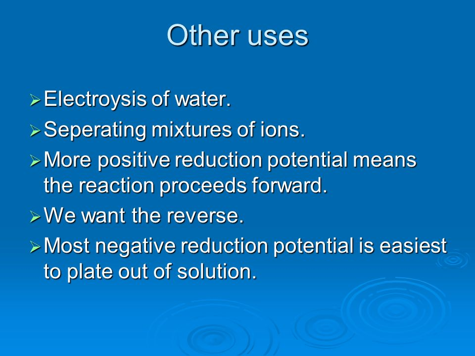 Other uses Electroysis of water. Seperating mixtures of ions.