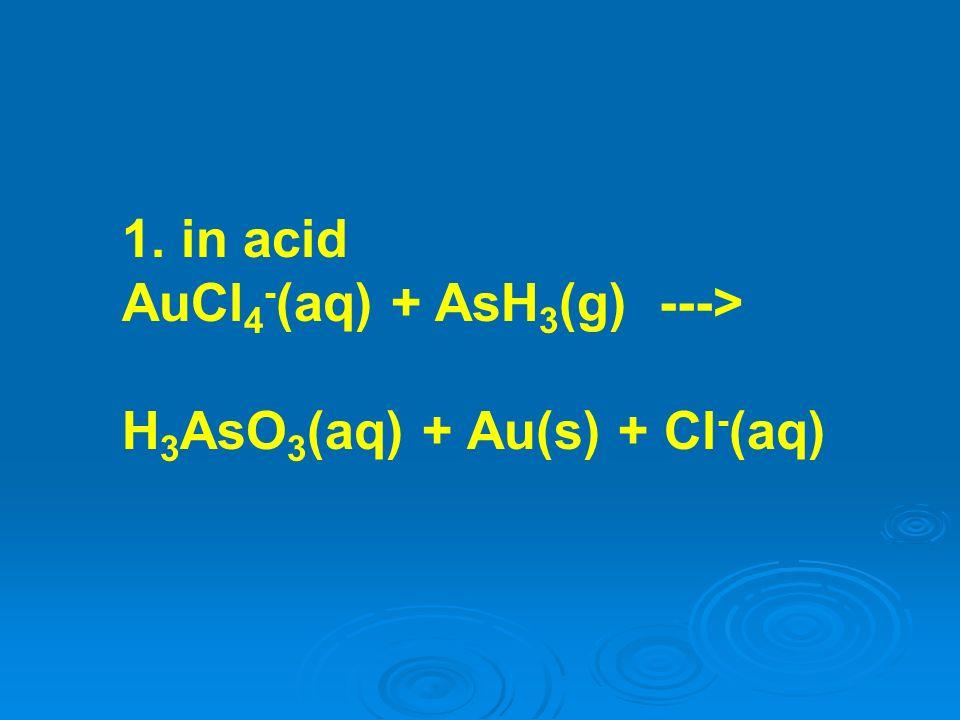 1. in acid AuCl4-(aq) + AsH3(g) ---> H3AsO3(aq) + Au(s) + Cl-(aq)