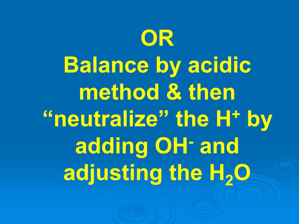 OR Balance by acidic method & then neutralize the H+ by adding OH- and adjusting the H2O
