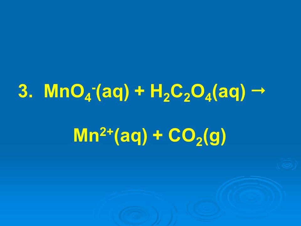 3. MnO4-(aq) + H2C2O4(aq)  Mn2+(aq) + CO2(g)