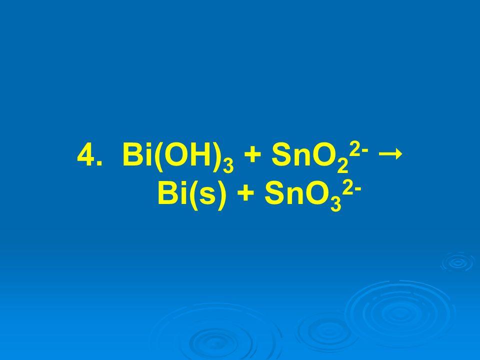 4. Bi(OH)3 + SnO22-  Bi(s) + SnO32-