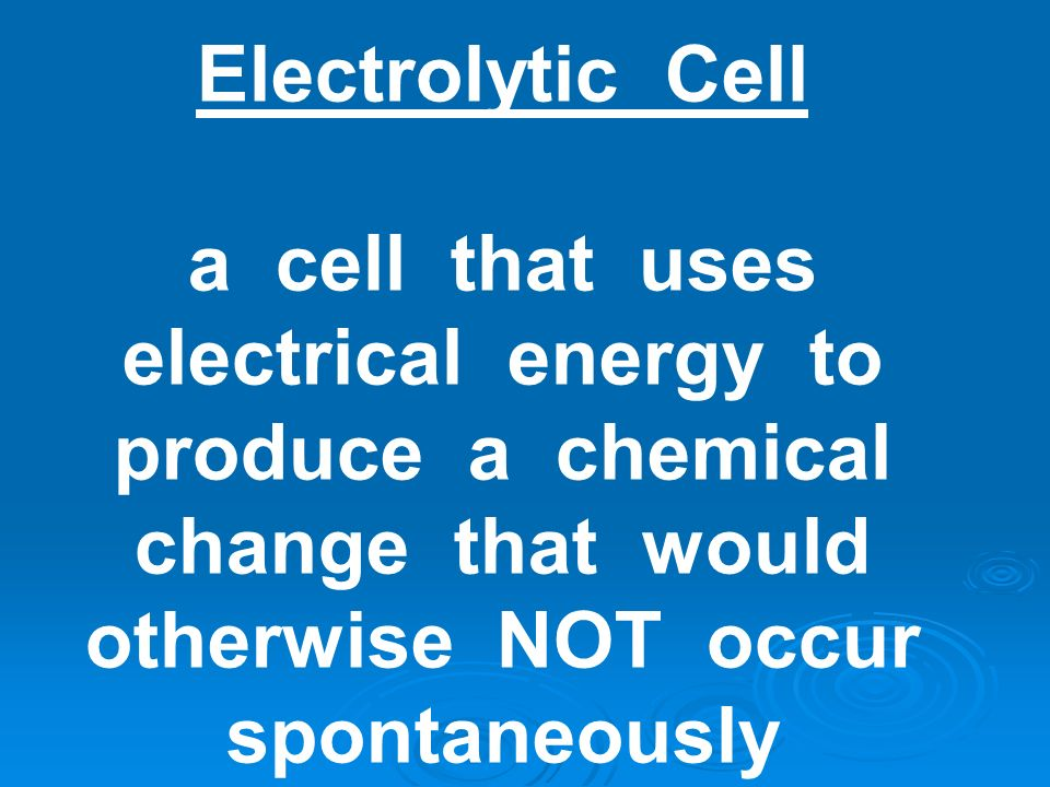 Electrolytic Cell a cell that uses electrical energy to produce a chemical change that would otherwise NOT occur spontaneously.