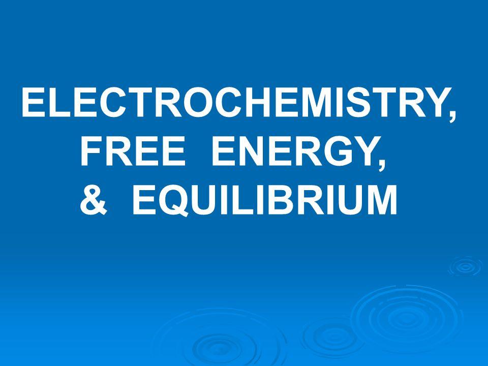 ELECTROCHEMISTRY, FREE ENERGY, & EQUILIBRIUM