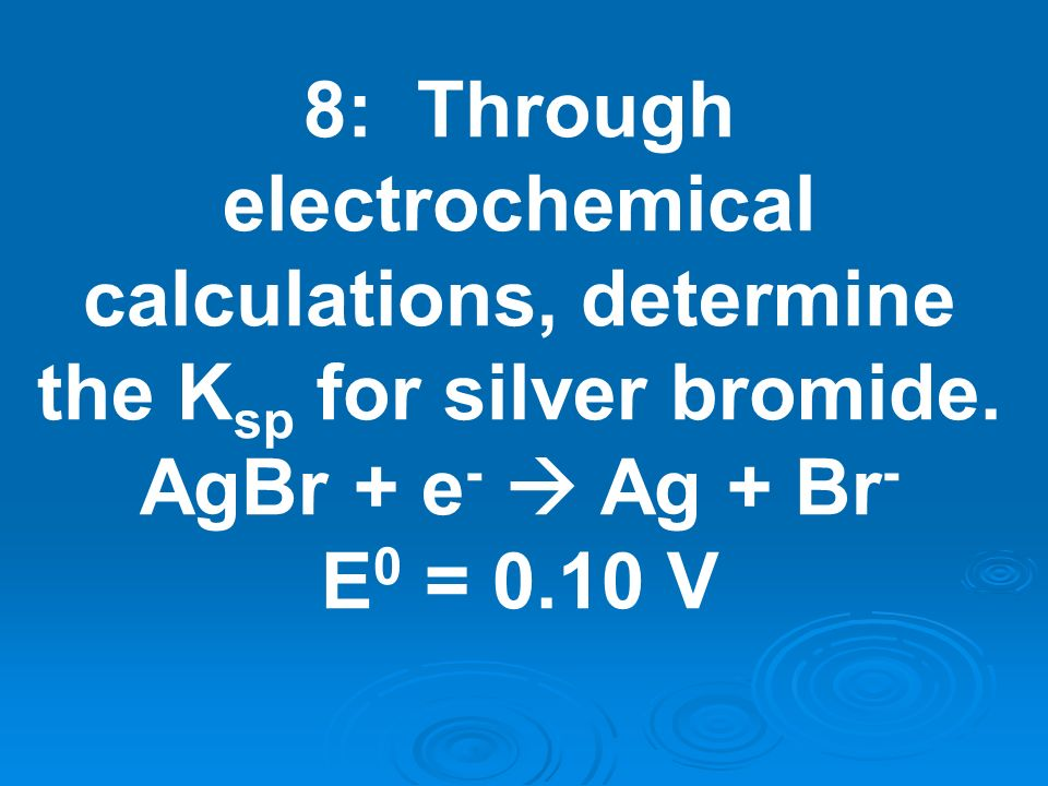 8: Through electrochemical calculations, determine the Ksp for silver bromide.