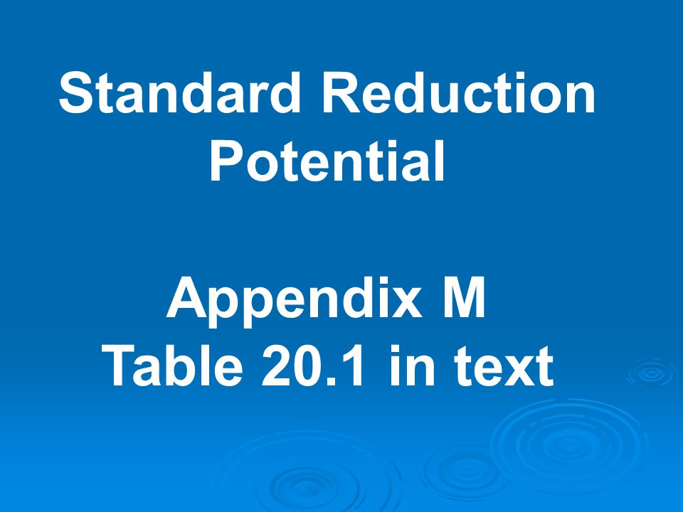 Standard Reduction Potential Appendix M Table 20.1 in text