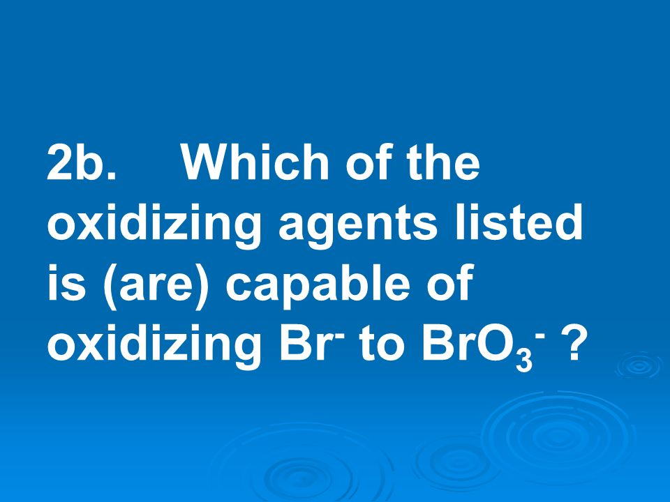 2b. Which of the oxidizing agents listed is (are) capable of oxidizing Br- to BrO3-