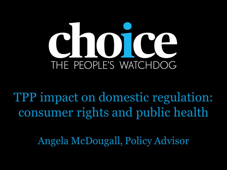 TPP impact on domestic regulation: consumer rights and public health Angela McDougall, Policy Advisor