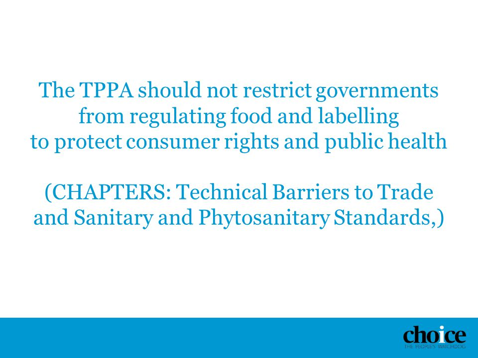 The TPPA should not restrict governments from regulating food and labelling to protect consumer rights and public health (CHAPTERS: Technical Barriers to Trade and Sanitary and Phytosanitary Standards,)