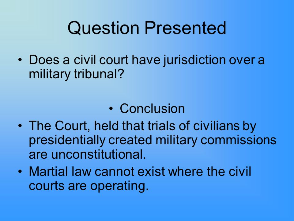 Question Presented Does a civil court have jurisdiction over a military tribunal Conclusion.