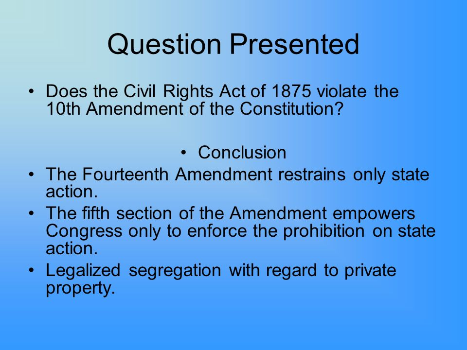 Question Presented Does the Civil Rights Act of 1875 violate the 10th Amendment of the Constitution