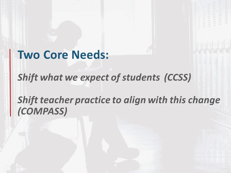 Two Core Needs: Shift what we expect of students (CCSS) Shift teacher practice to align with this change (COMPASS)