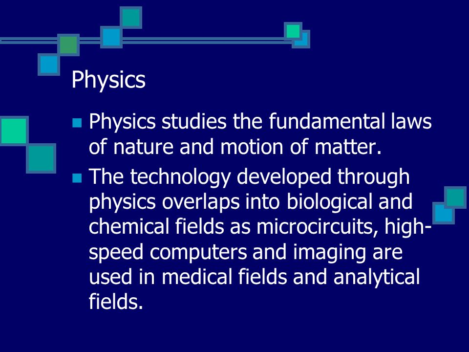 Physics Physics studies the fundamental laws of nature and motion of matter.
