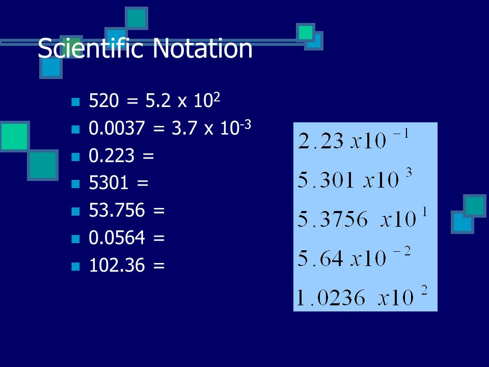 Scientific Notation 520 = 5.2 x 102 0.0037 = 3.7 x 10-3 0.223 = 5301 =