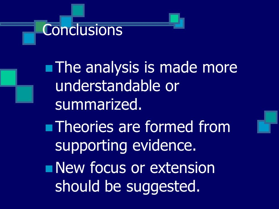 Conclusions The analysis is made more understandable or summarized. Theories are formed from supporting evidence.