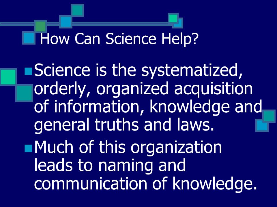 How Can Science Help Science is the systematized, orderly, organized acquisition of information, knowledge and general truths and laws.