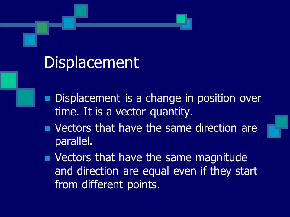 Displacement Displacement is a change in position over time. It is a vector quantity. Vectors that have the same direction are parallel.
