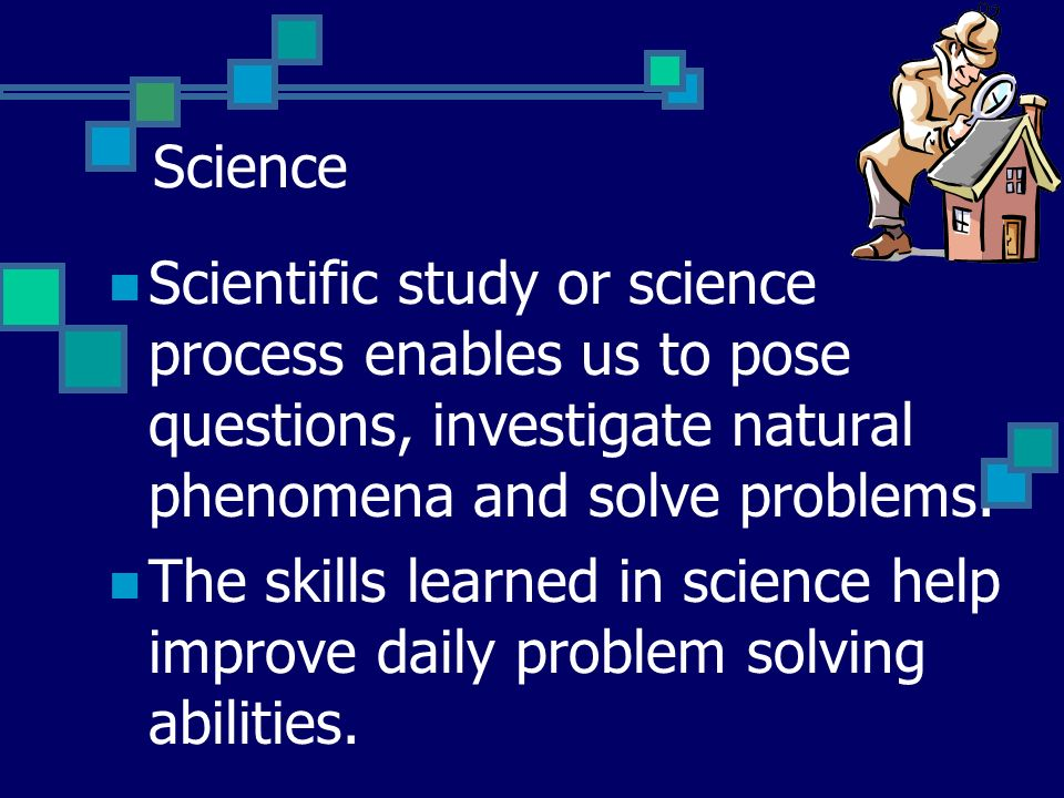 Science Scientific study or science process enables us to pose questions, investigate natural phenomena and solve problems.