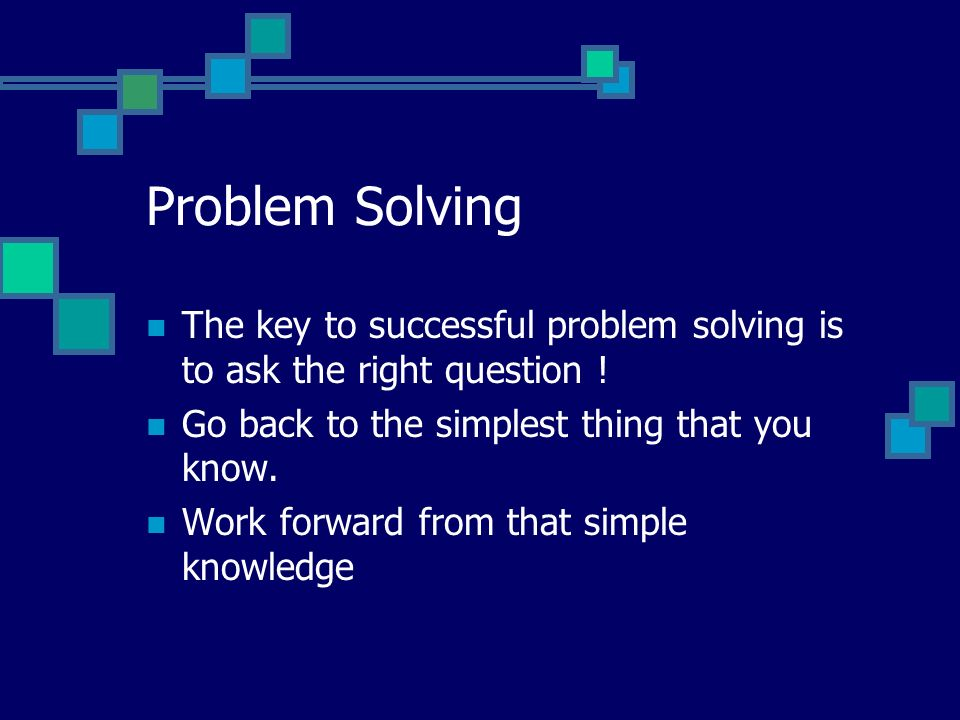 Problem Solving The key to successful problem solving is to ask the right question ! Go back to the simplest thing that you know.