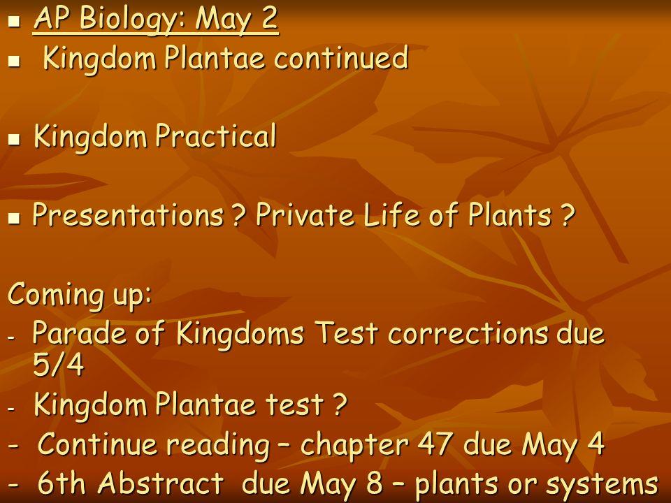 AP Biology: May 2 Kingdom Plantae continued. Kingdom Practical. Presentations Private Life of Plants