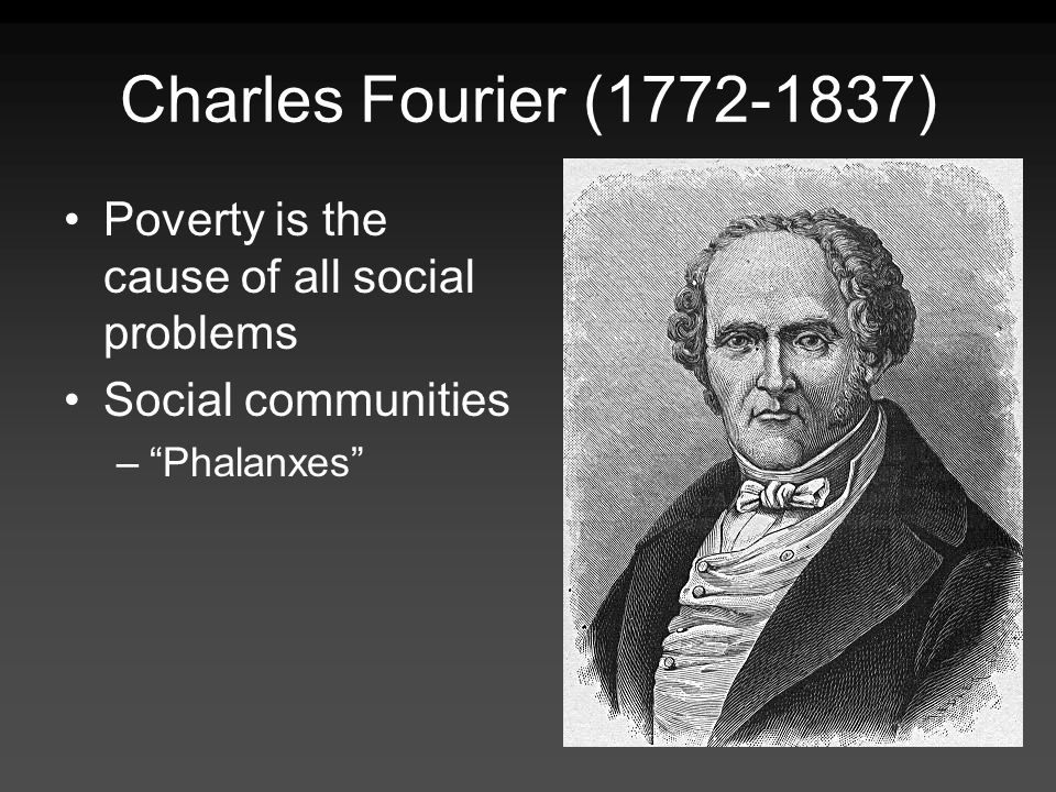 Charles Fourier (1772-1837) Poverty is the cause of all social problems.