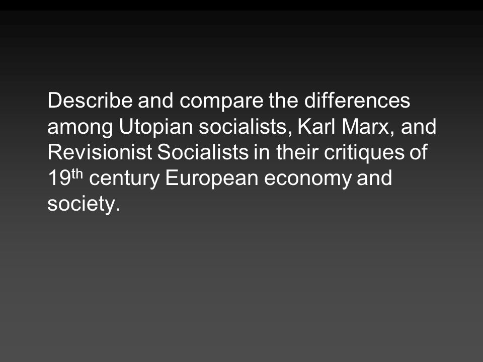 Describe and compare the differences among Utopian socialists, Karl Marx, and Revisionist Socialists in their critiques of 19th century European economy and society.