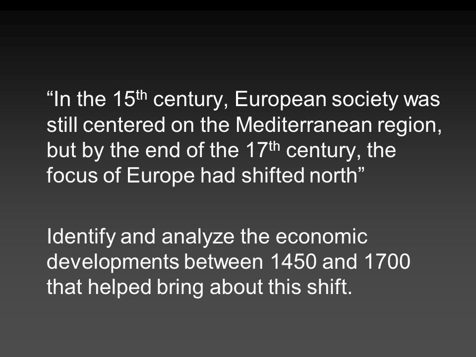 In the 15th century, European society was still centered on the Mediterranean region, but by the end of the 17th century, the focus of Europe had shifted north