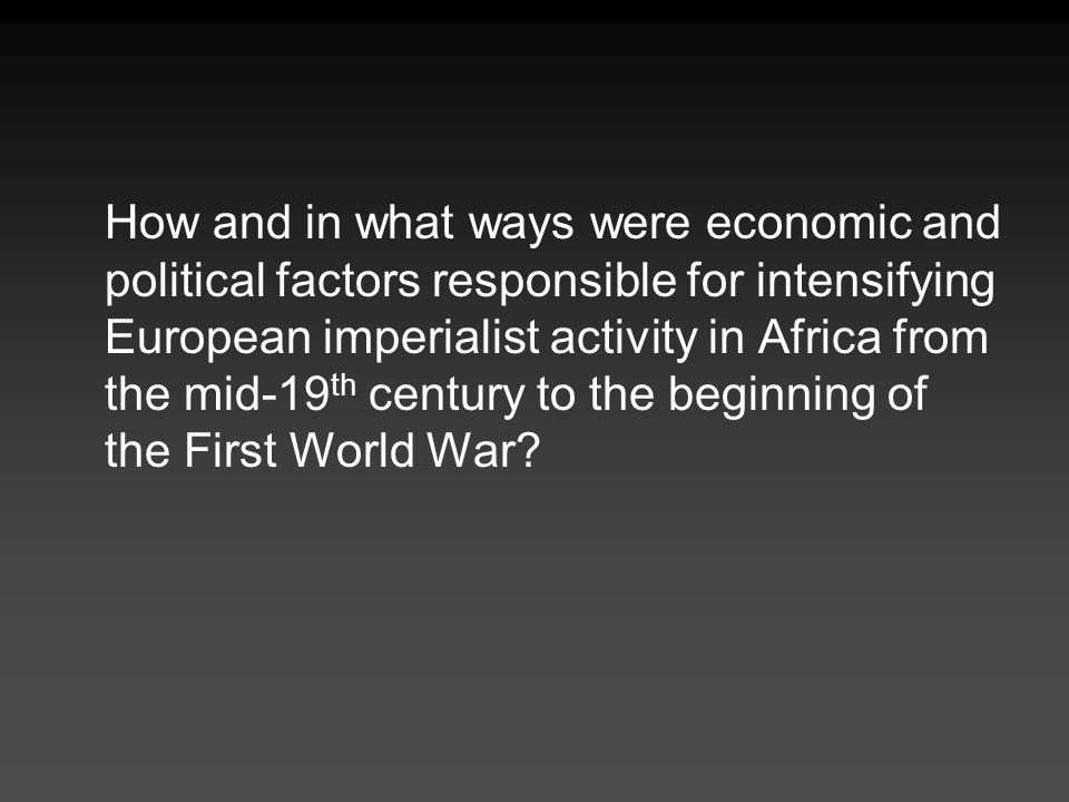 How and in what ways were economic and political factors responsible for intensifying European imperialist activity in Africa from the mid-19th century to the beginning of the First World War