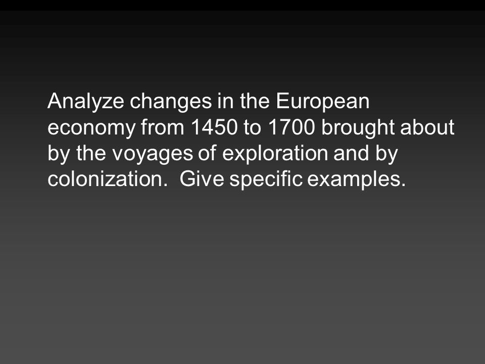 Analyze changes in the European economy from 1450 to 1700 brought about by the voyages of exploration and by colonization.