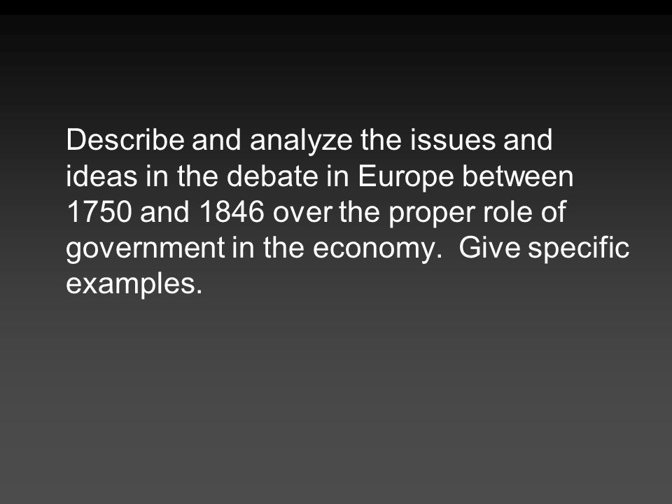 Describe and analyze the issues and ideas in the debate in Europe between 1750 and 1846 over the proper role of government in the economy.