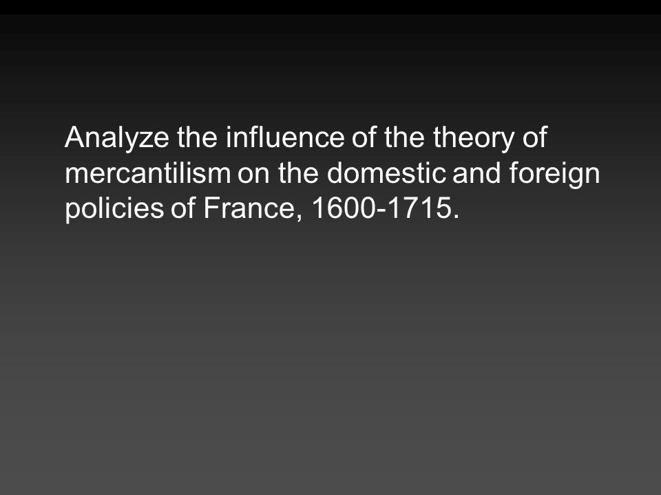 Analyze the influence of the theory of mercantilism on the domestic and foreign policies of France,