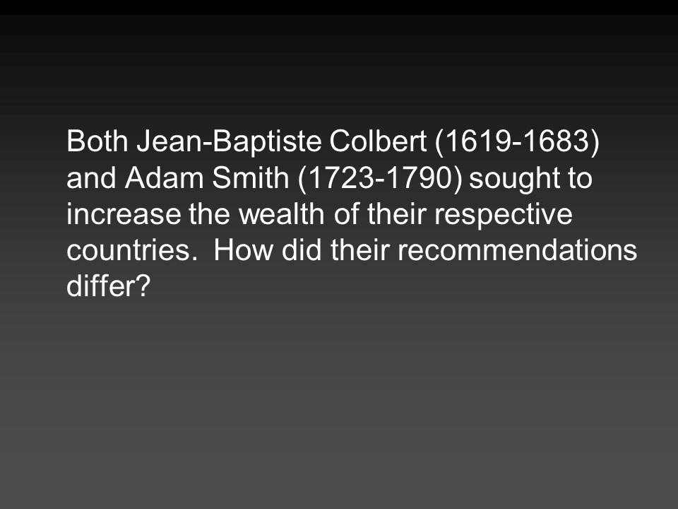 Both Jean-Baptiste Colbert (1619-1683) and Adam Smith (1723-1790) sought to increase the wealth of their respective countries.