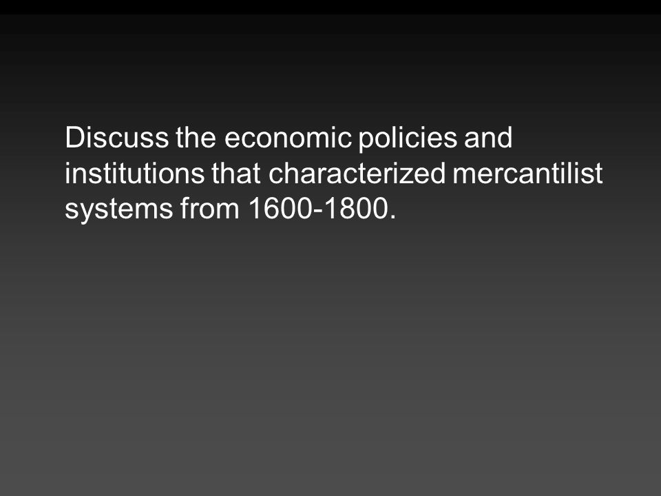 Discuss the economic policies and institutions that characterized mercantilist systems from 1600-1800.
