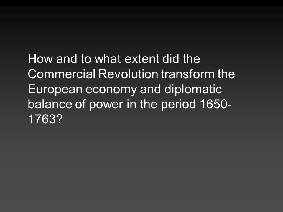 How and to what extent did the Commercial Revolution transform the European economy and diplomatic balance of power in the period 1650-1763