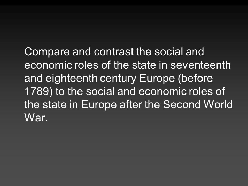 Compare and contrast the social and economic roles of the state in seventeenth and eighteenth century Europe (before 1789) to the social and economic roles of the state in Europe after the Second World War.