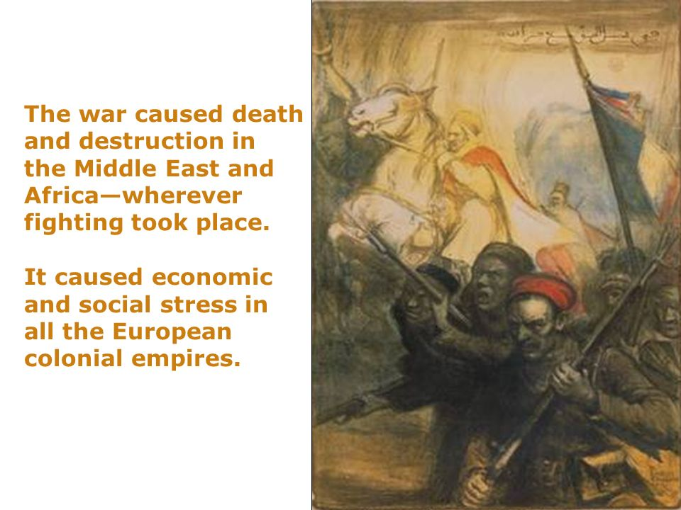 The war caused death and destruction in the Middle East and Africa—wherever fighting took place. It caused economic and social stress in all the European colonial empires.