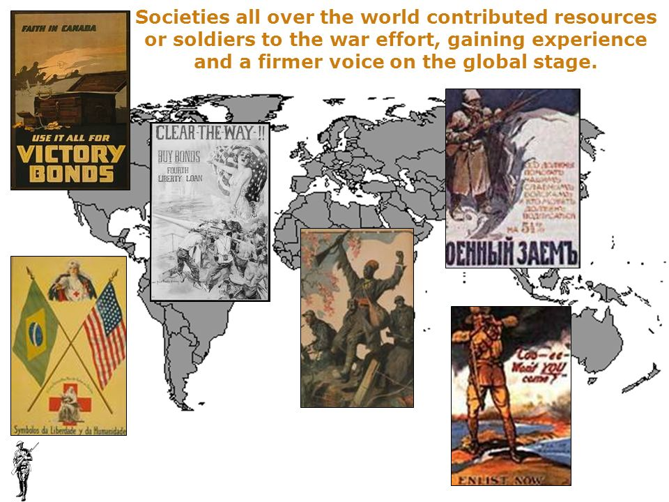 Societies all over the world contributed resources or soldiers to the war effort, gaining experience and a firmer voice on the global stage.