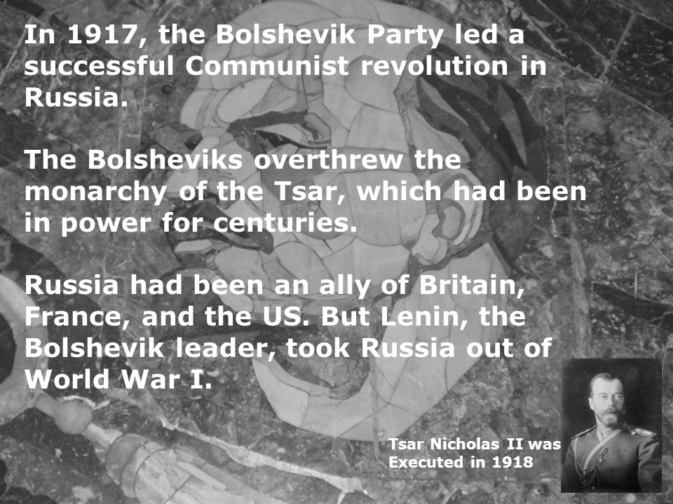 In 1917, the Bolshevik Party led a successful Communist revolution in Russia. The Bolsheviks overthrew the monarchy of the Tsar, which had been in power for centuries. Russia had been an ally of Britain, France, and the US. But Lenin, the Bolshevik leader, took Russia out of World War I.