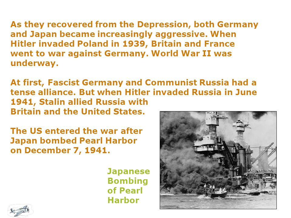 As they recovered from the Depression, both Germany and Japan became increasingly aggressive. When Hitler invaded Poland in 1939, Britain and France went to war against Germany. World War II was underway. At first, Fascist Germany and Communist Russia had a tense alliance. But when Hitler invaded Russia in June 1941, Stalin allied Russia with Britain and the United States. The US entered the war after Japan bombed Pearl Harbor on December 7, 1941.