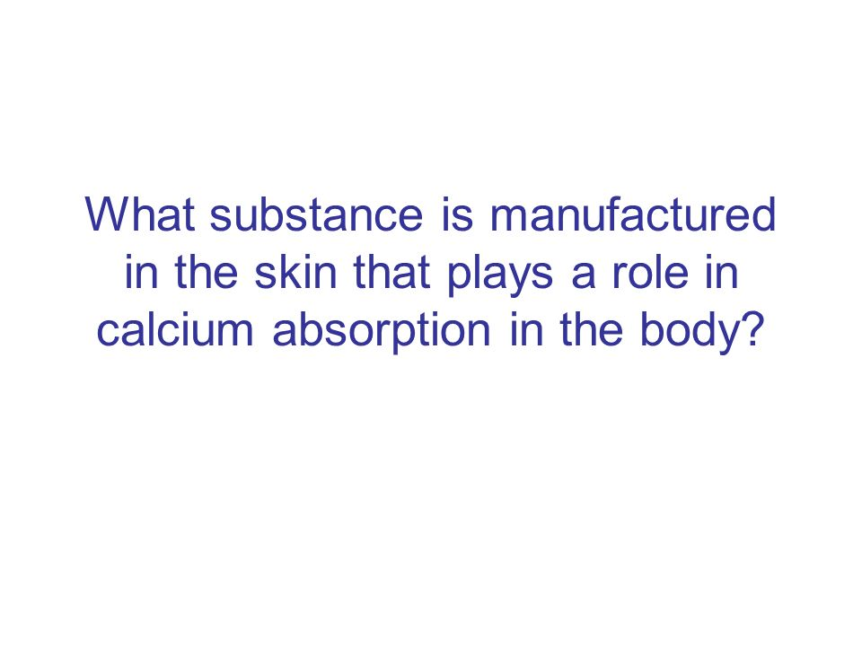 What substance is manufactured in the skin that plays a role in calcium absorption in the body