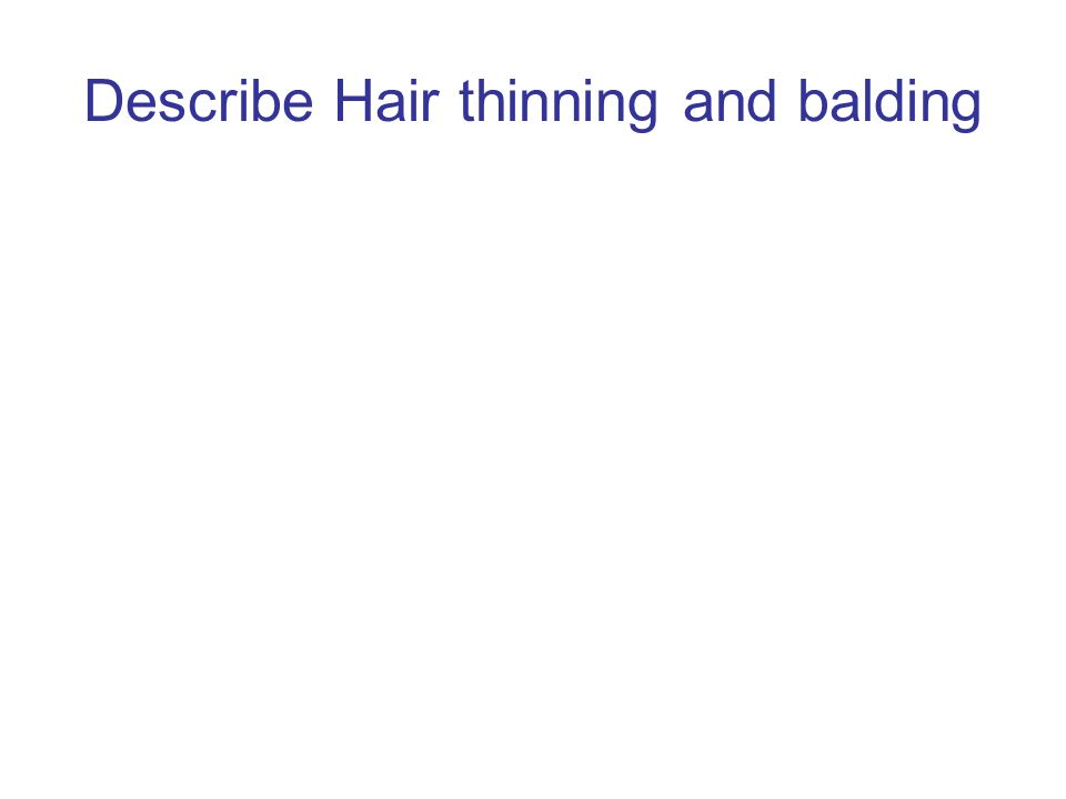Describe Hair thinning and balding