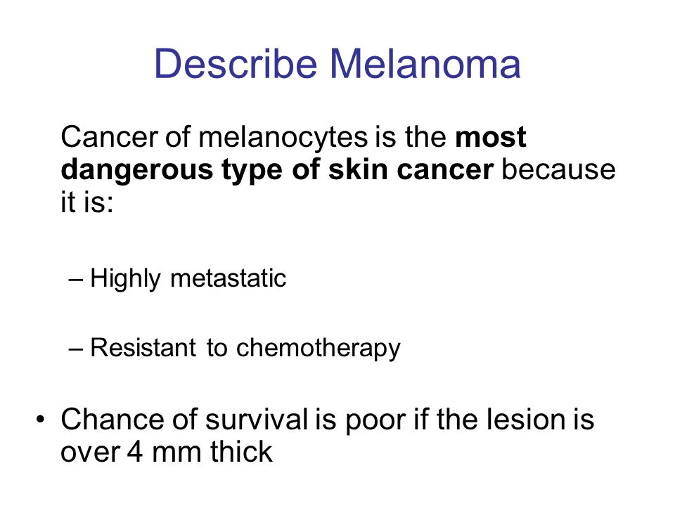 Describe Melanoma Cancer of melanocytes is the most dangerous type of skin cancer because it is: Highly metastatic.
