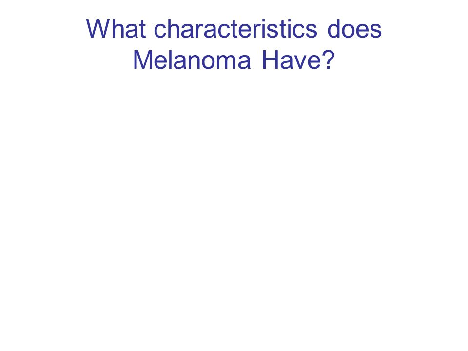 What characteristics does Melanoma Have