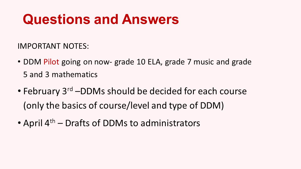 Questions and Answers IMPORTANT NOTES: DDM Pilot going on now- grade 10 ELA, grade 7 music and grade 5 and 3 mathematics.