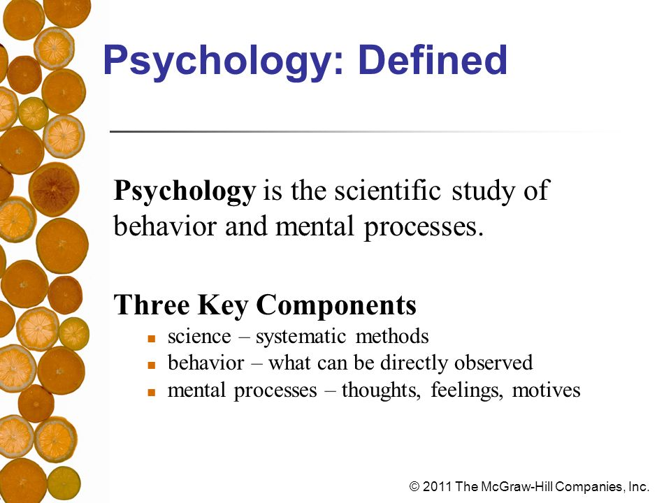 Psychology: Defined Psychology is the scientific study of
