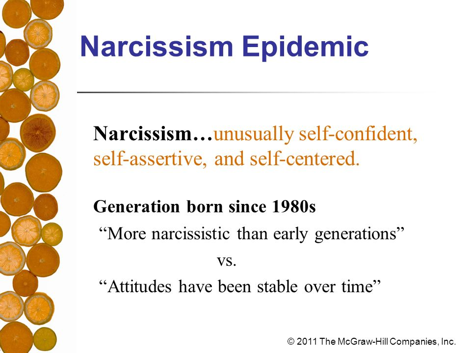 Narcissism Epidemic Narcissism…unusually self-confident, self-assertive, and self-centered. Generation born since 1980s.