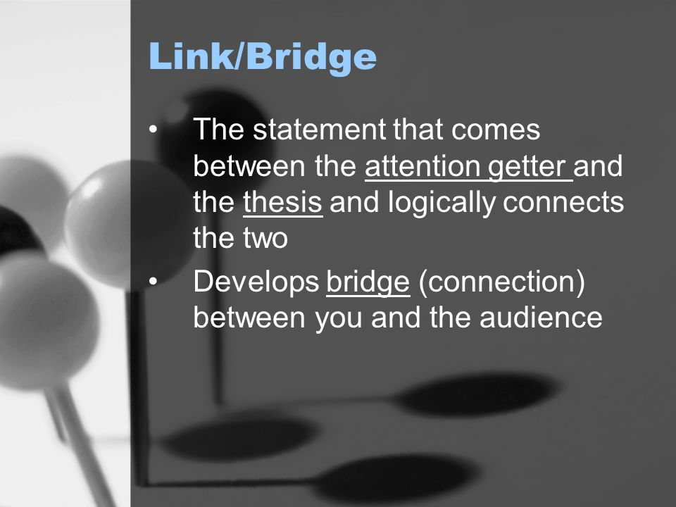 Link/Bridge The statement that comes between the attention getter and the thesis and logically connects the two.